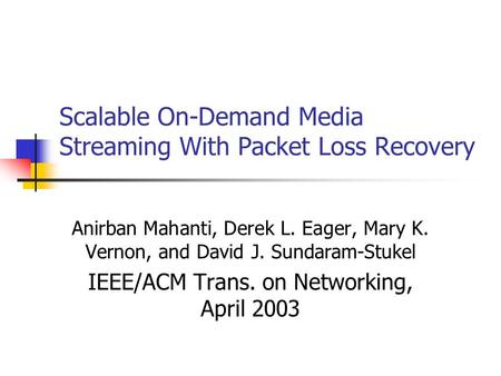 Scalable On-Demand Media Streaming With Packet Loss Recovery Anirban Mahanti, Derek L. Eager, Mary K. Vernon, and David J. Sundaram-Stukel IEEE/ACM Trans.