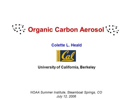 Organic Carbon Aerosol Colette L. Heald University of California, Berkeley NOAA Summer Institute, Steamboat Springs, CO July 12, 2006.
