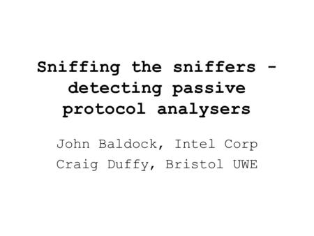 Sniffing the sniffers - detecting passive protocol analysers John Baldock, Intel Corp Craig Duffy, Bristol UWE.