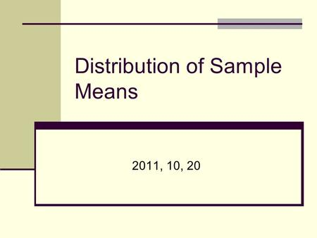 Distribution of Sample Means 2011, 10, 20. Today ' s Topics What is distribution of sample means?** Properties of distribution of sample means* How to.