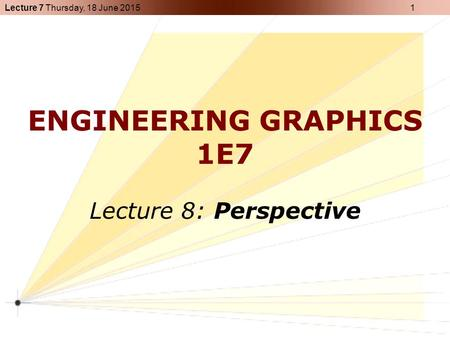 Lecture 7 Thursday, 18 June 2015 1 ENGINEERING GRAPHICS 1E7 Lecture 8: Perspective.