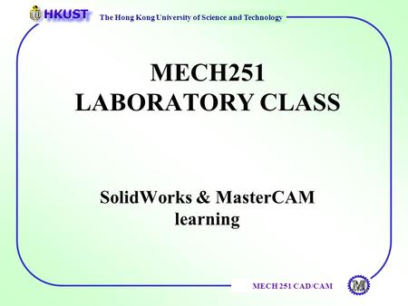 The Hong Kong University of Science and Technology MECH 251 CAD/CAM MECH251 LABORATORY CLASS SolidWorks & MasterCAM learning.
