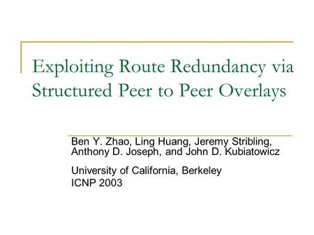 Exploiting Route Redundancy via Structured Peer to Peer Overlays Ben Y. Zhao, Ling Huang, Jeremy Stribling, Anthony D. Joseph, and John D. Kubiatowicz.