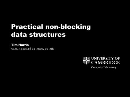 Computer Laboratory Practical non-blocking data structures Tim Harris Computer Laboratory.