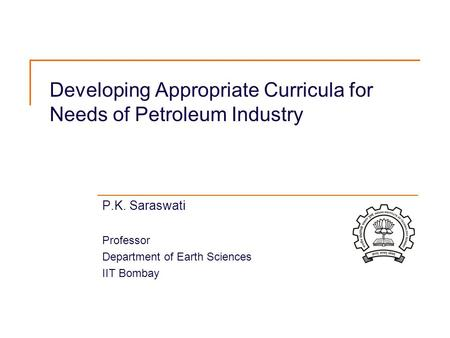 Developing Appropriate Curricula for Needs of Petroleum Industry P.K. Saraswati Professor Department of Earth Sciences IIT Bombay.