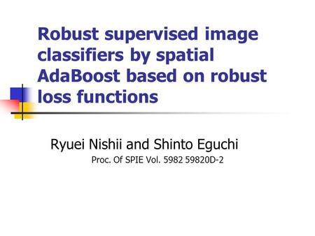 Robust supervised image classifiers by spatial AdaBoost based on robust loss functions Ryuei Nishii and Shinto Eguchi Proc. Of SPIE Vol. 5982 59820D-2.