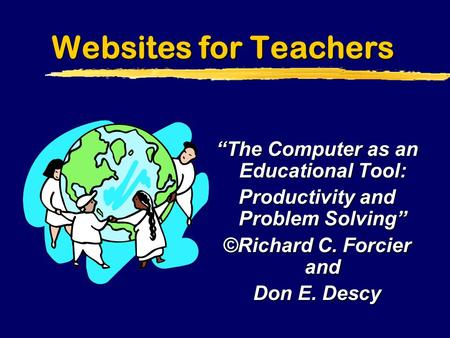 "Websites for Teachers ""The Computer as an Educational Tool: Productivity and Problem Solving"" ©Richard C. Forcier and Don E. Descy."
