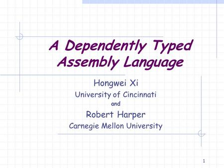 1 A Dependently Typed Assembly Language Hongwei Xi University of Cincinnati and Robert Harper Carnegie Mellon University.