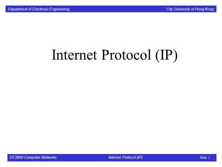 Department of Electronic Engineering City University of Hong Kong EE3900 Computer Networks Internet Protocol (<strong>IP</strong>) Slide 1 Internet Protocol (<strong>IP</strong>)