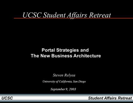 Student Affairs Retreat UCSC UCSC Student Affairs Retreat September 9, 2003 Steven Relyea University of California, San Diego Portal Strategies and The.