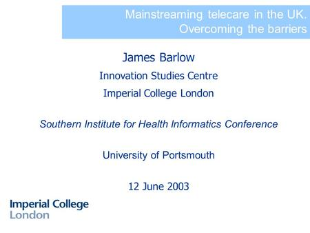 Mainstreaming telecare in the UK. Overcoming the barriers James Barlow Innovation Studies Centre Imperial College London Southern Institute for Health.