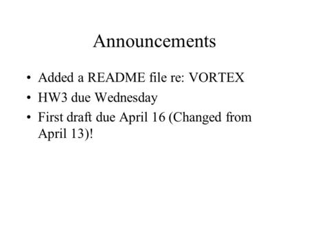 Announcements Added a README file re: VORTEX HW3 due Wednesday First draft due April 16 (Changed from April 13)!