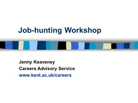 Job-hunting Workshop Jenny Keaveney Careers Advisory Service www.kent.ac.uk/careers.