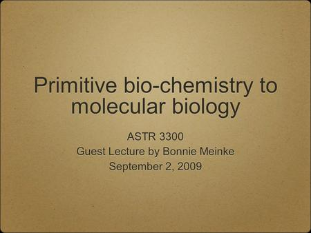 Primitive bio-chemistry to molecular biology ASTR 3300 Guest Lecture by Bonnie Meinke September 2, 2009 ASTR 3300 Guest Lecture by Bonnie Meinke September.