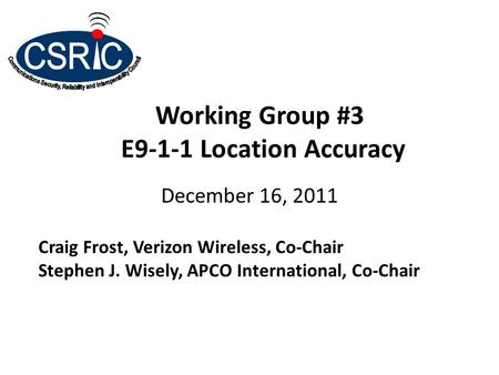 Working Group #3 E9-1-1 Location Accuracy December 16, 2011 Craig Frost, Verizon Wireless, Co-Chair Stephen J. Wisely, APCO International, Co-Chair.