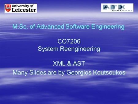 M.Sc. of Advanced Software Engineering CO7206 System Reengineering XML & AST Many Slides are by Georgios Koutsoukos.