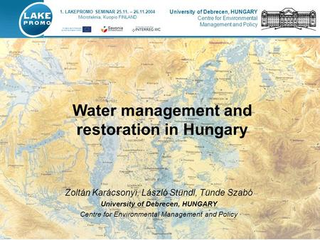 Water management and restoration in Hungary 1. LAKEPROMO SEMINAR 25.11. – 26.11.2004 Microteknia, Kuopio FINLAND University of Debrecen, HUNGARY Centre.