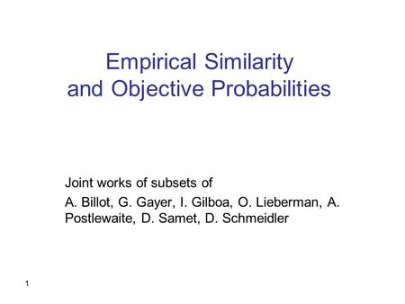 1 Empirical Similarity and Objective Probabilities Joint works of subsets of A. Billot, G. Gayer, I. Gilboa, O. Lieberman, A. Postlewaite, D. Samet, D.