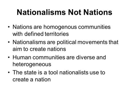 Nationalisms Not Nations Nations are homogenous communities with defined territories Nationalisms are political movements that aim to create nations Human.