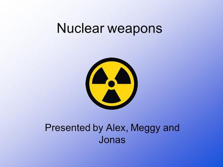 Nuclear weapons Presented by Alex, Meggy and Jonas.