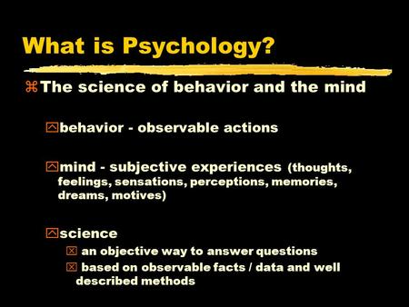 What is Psychology? zThe science of behavior and the mind ybehavior - observable actions ymind - subjective experiences (thoughts, feelings, sensations,