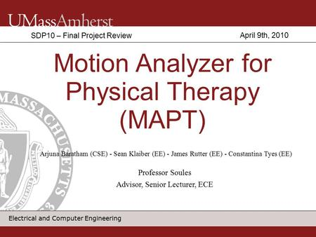 Electrical and Computer Engineering Motion Analyzer for Physical Therapy (MAPT) SDP10 – Final Project Review Arjuna Baratham (CSE) - Sean Klaiber (EE)