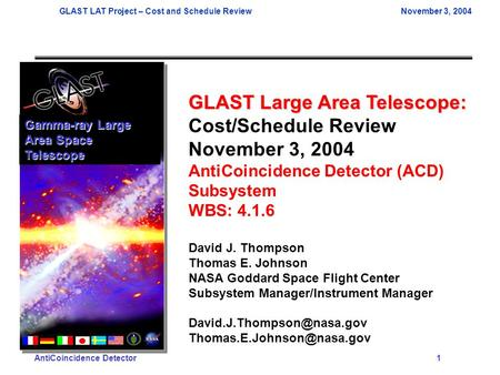 GLAST LAT Project – Cost and Schedule ReviewNovember 3, 2004 AntiCoincidence Detector 1 GLAST Large Area Telescope: Cost/Schedule Review November 3, 2004.