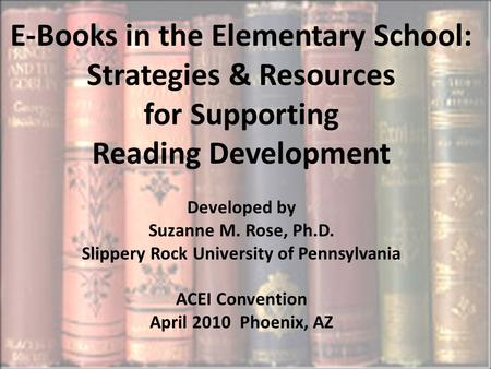 E-Books in the Elementary School: Strategies & Resources for Supporting Reading Development Developed by Suzanne M. Rose, Ph.D. Slippery Rock University.