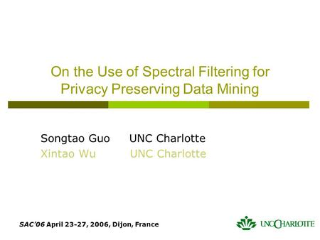 SAC'06 April 23-27, 2006, Dijon, France On the Use of Spectral Filtering for Privacy Preserving Data Mining Songtao Guo UNC Charlotte Xintao Wu UNC Charlotte.