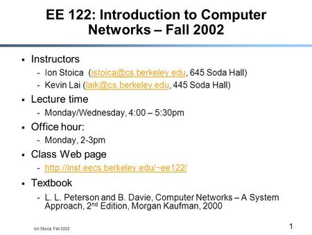 Ion Stoica, Fall 2002 1 EE 122: Introduction to Computer Networks – Fall 2002  Instructors -Ion Stoica 645 Soda