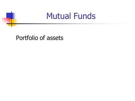 Mutual Funds Portfolio of assets. Mutual Funds and Relatives Open end Closed end ETF Money market funds REIT UITs Hedge funds Managed money.