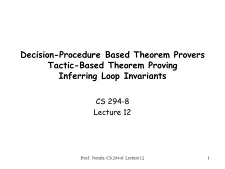 Prof. Necula CS 294-8 Lecture 121 Decision-Procedure Based Theorem Provers Tactic-Based Theorem Proving Inferring Loop Invariants CS 294-8 Lecture 12.