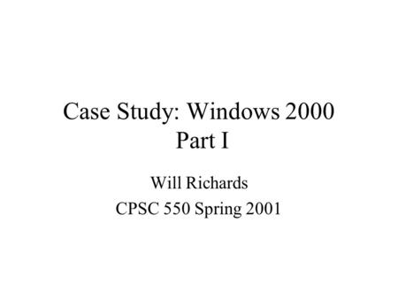 Case Study: Windows 2000 Part I Will Richards CPSC 550 Spring 2001.