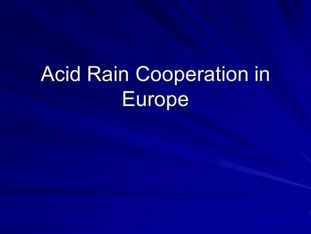 "Acid Rain Cooperation in Europe. The Problem Svante Oden (1968): ""The Acidification of Air and Precipitation and its Consequences."" SOx, NOx -> transported."