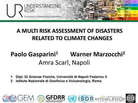 A MULTI RISK ASSESSMENT OF DISASTERS RELATED TO CLIMATE CHANGES Paolo Gasparini 1 Warner Marzocchi 2 Amra Scarl, Napoli 1Dipt. Di Scienze Fisiche, Università.