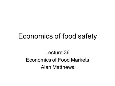Economics of food safety Lecture 36 Economics of Food Markets Alan Matthews.