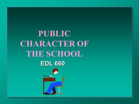 PUBLIC CHARACTER OF THE SCHOOL EDL 660. THE SCHOOL A publicly supported institution in a democratic society A publicly supported institution in a democratic.