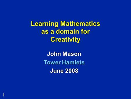 1 Learning Mathematics as a domain for Creativity John Mason Tower Hamlets June 2008.