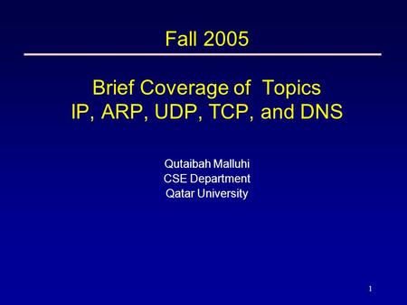 1 Fall 2005 Brief Coverage of Topics <strong>IP</strong>, ARP, UDP, TCP, and DNS Qutaibah Malluhi CSE Department Qatar University.
