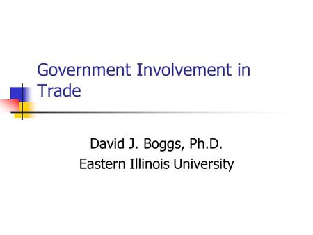 Government Involvement in Trade David J. Boggs, Ph.D. Eastern Illinois University.