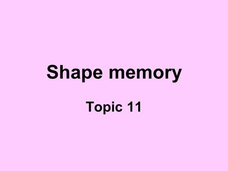 "Shape memory Topic 11. Reading assignment Lecture notes on ""Shape Memory"" on the course webpage Askeland and Phule, The Science and Engineering of Materials,"