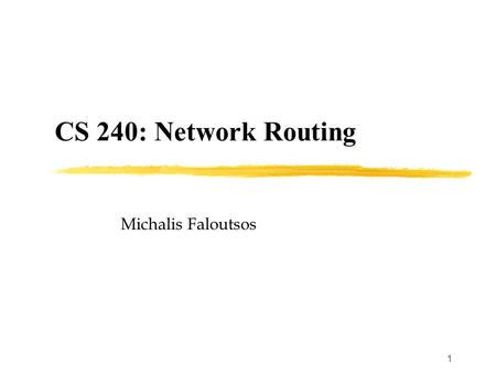 1 CS 240: Network Routing Michalis Faloutsos. 2 Class Overview Expose you the general principles and highlight some interesting topics in routing Background.