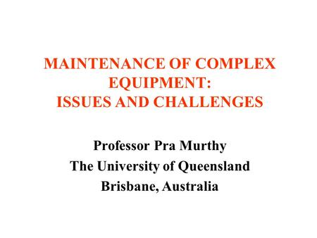MAINTENANCE OF COMPLEX EQUIPMENT: ISSUES AND CHALLENGES Professor Pra Murthy The University of Queensland Brisbane, Australia.