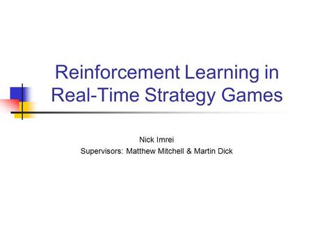 Reinforcement Learning in Real-Time Strategy Games Nick Imrei Supervisors: Matthew Mitchell & Martin Dick.