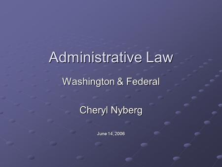 Administrative Law Washington & Federal Cheryl Nyberg June 14, 2006.