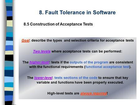 8. Fault Tolerance in Software 8.5 Construction of Acceptance Tests Goal Goal: describe the types and selection criteria for acceptance tests Two levels.