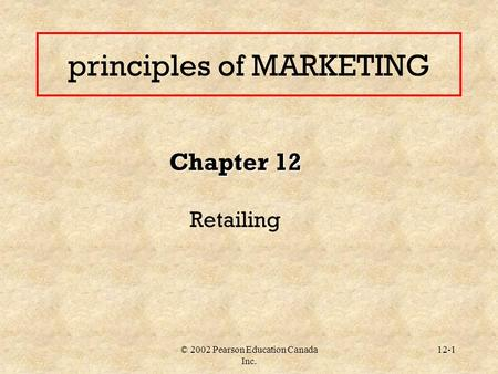 © 2002 Pearson Education Canada Inc. 12-1 principles of MARKETING Chapter 12 Retailing.