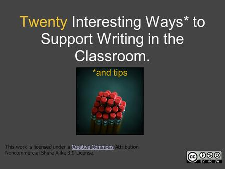 Twenty Interesting Ways* to Support Writing in the Classroom. *and tips This work is licensed under a Creative Commons Attribution Noncommercial Share.