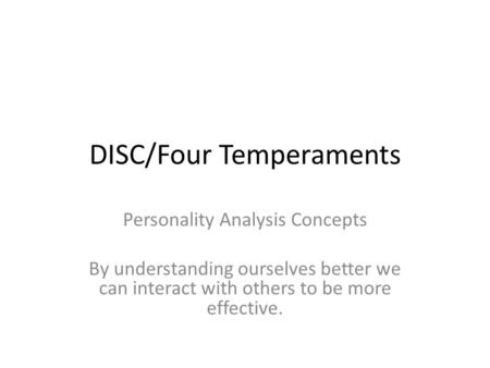 DISC/Four Temperaments Personality Analysis Concepts By understanding ourselves better we can interact with others to be more effective.