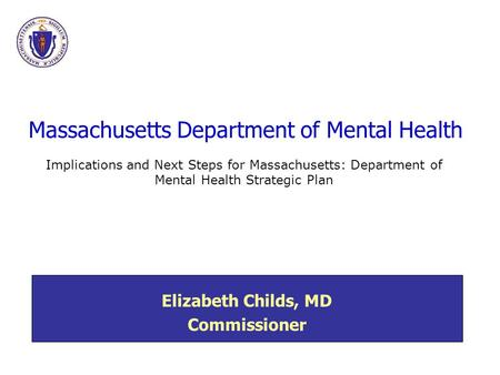 Massachusetts Department of Mental Health Elizabeth Childs, MD Commissioner Implications and Next Steps for Massachusetts: Department of Mental Health.